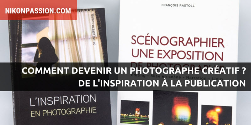 How to become a creative photographer? From inspiration to publication, tips to develop your creativity
